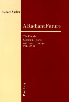 A Radiant Future: The French Communist Party and Eastern Europe 1944-1956 (Paperback)