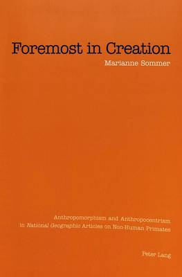 Foremost in Creation: Anthropomorphism and Anthropocentrism in National Geographic Articles on Non-Human Primates (Paperback)