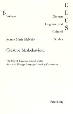 Creative Misbehaviour: The Use of German 'Kabarett' within Advanced Foreign Language Learning Classrooms - German Linguistic and Cultural Studies v. 6 (Paperback)
