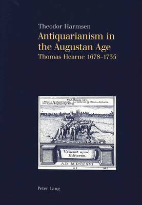 Antiquarianism in the Augustan Age: Thomas Hearne 1678-1735 (Paperback)