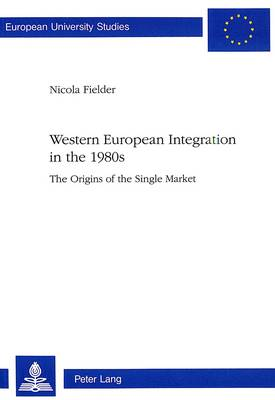 Western European Integration in the 1980s: Origins of the Single Market - European University Studies v. 328 (Paperback)