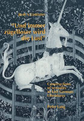 """Und Immer Zugelloser Wird die Lust"": Constructions of Sexuality in East German Literatures - With Special Reference to Irmtraud Morgner and Gabriele Stotzer-Kachold (Paperback)"
