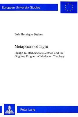 Metaphors of Light: Philipp K.Marheineke's Method and the Ongoing Program of Mediation Theology - European University Studies v. 622 (Paperback)