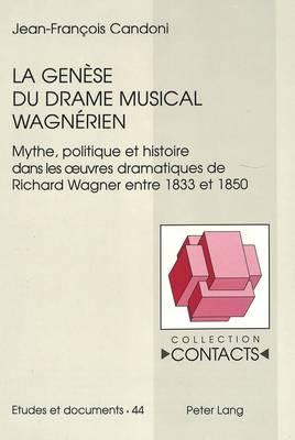 La genese du drame musical wagnerien: Mythe, politique et histoire dans les oeurvres dramatiques de Richard Wagner entre 1833 et 1850 - Collection Contacts 44 (Paperback)