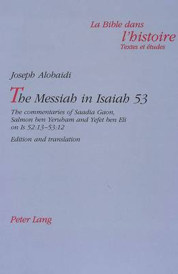 Messiah in Isaiah 53: The Commentaries of Saadia Gaon, Salmon Ben Yeruham and Yefet Ben Eli on Is 52:13-53:12 Edition and Translation - La Bible dans l'Histoire: Textes et Etudes v. 2 (Paperback)