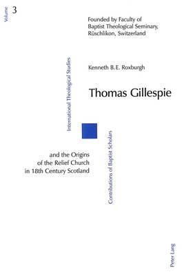 Thomas Gillespie and the Origins of the Relief Church in 18th Century Scotland - International Theological studies/Contributions of Baptist Scholars v. 3 (Paperback)