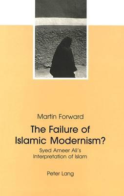 The Failure of Islamic Modernism?: Syed Ameer Ali's Interpretation of Islam (Paperback)