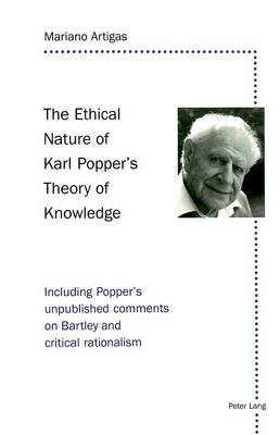 The Ethical Nature of Karl Popper's Theory of Knowledge: Including Popper's Unpublished Comments on Bartley and Critical Rationalism (Paperback)