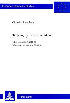 To Join, to Fit, and to Make: The Creative Craft of Margaret Atwood's Fiction - European University Studies v. 361 (Paperback)