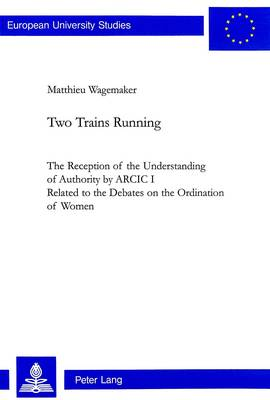 Two Trains Running: The Reception of the Understanding of Authority by ARCIC 1 - Related to the Debates on the Ordination of Women - European University Studies v. 676 (Paperback)