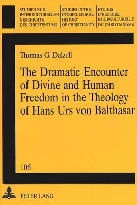 The Dramatic Encounter of Divine and Human Freedom in the Theology of Hans Urs Von Balthasar - Studien zur Interkulturellen Geschichte des Christentums/Etudes d'Histoire Interculturelle de Christianisme/Studies in the Intercultural History of Christianity v. 105 (Paperback)