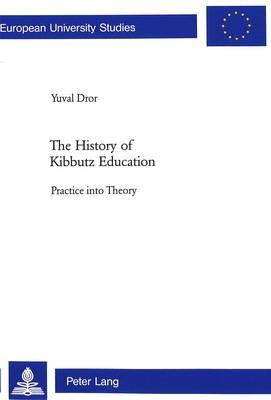 The History of Kibbutz Education: Practice into Theory - Europaische Hochschulschriften/European University Studies/Publications Universitaires Europeennes Reihe 11: Padagogik/Series 11: Education/Serie 11: Pedagogie v. 802 (Paperback)