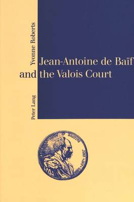 Jean-Antoine De Baif and the Valois Court - The monograph series (Paperback)