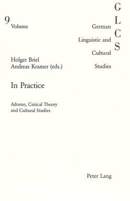 In Practice: Adorno, Critical Theory and Cultural Studies - German Linguistic and Cultural Studies v. 9 (Paperback)