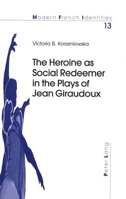 The Heroine as Social Redeemer in the Plays of Jean Giraudoux - Modern French Identities 13 (Paperback)