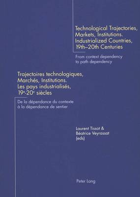 Technological Trajectories, Markets, Institutions. Industrialized Countries, 19th-20th Centuries Trajectoires Technologiques, Marches, Institutions. Les Pays Industrialises, 19e-20e Siecles: From Context Dependency to Path Dependency De La Dependance Du Contexte a La Dependance De Sentier (Paperback)