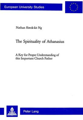 The Spirituality of Athanasius: A Key for Proper Understanding of This Important Church Father - European University Studies, Series 23: Theology No. 23 (Paperback)
