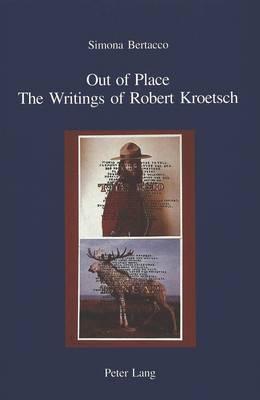 Out of Place: The Writings of Robert Kroetsch - IRIS Ricerche di Cultura Europea/Forschungen zur Europaischen Kultur Band 18 (Paperback)