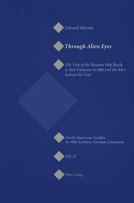 Through Alien Eyes: The Visit of the Russian Ship Rurik to San Francisco in 1816 and the Men behind the Visit - North American Studies in Nineteenth-century German Literature and Culture v. 32 (Paperback)