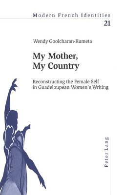 My Mother, My Country: Reconstructing the Female Self in Guadeloupean Women's Writing - Modern French Identities v. 21 (Paperback)