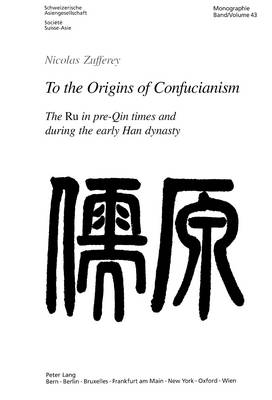 To the Origins of Confucianism: The Ru in Pre-Qin Times and During the Early Han Dynasty = [Ru Yuan] - Schweizer Asiatische Studien/Etudes Asiatique Suisse Monographien/Monographes v. 43 (Paperback)