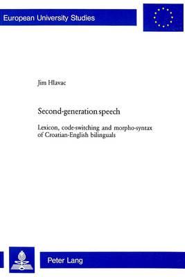 Second-Generation Speech: Lexicon, Code-Switching and Morpho-Syntax of Croatian-English Bilinguals - Europaische Hochschulschriften/European University Studies/Publications Universitaires Europeennes Reihe 21: Linguistik/Series 21: Linguistics/Serie 21: Linguistique 249 (Paperback)