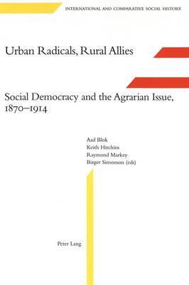 Urban Radicals, Rural Allies: Social Democracy and the Agrarian Issue, 1870-1914 - International & Comparative Social History 7 (Hardback)