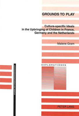 Grounds to Play: Culture-Specific Ideals in the Upbringing of Children in France, Germany and the Netherlands - Explorationen v. 37 (Paperback)
