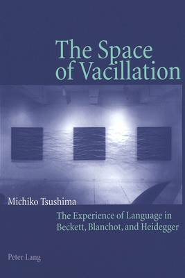 The Space of Vacillation: The Experience of Language in Beckett, Blanchot, and Heidegger (Paperback)