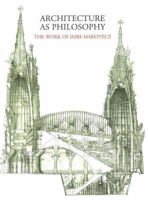 Architecture as Philosophy, The Works of Imre Makovecz: The Work of Imre Makovecz (Hardback)