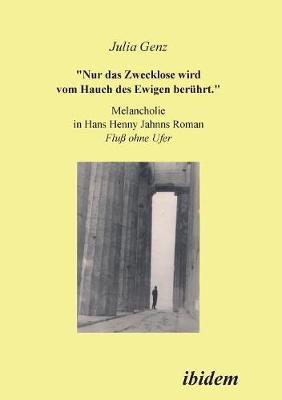 Nur das Zwecklose wird vom Hauch des Ewigen ber hrt. Melancholie in Hans Henny Jahnns Roman Fluss ohne Ufer (Paperback)