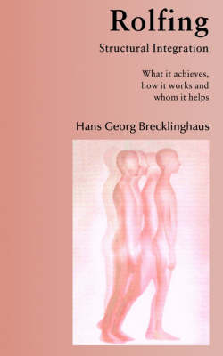 Rolfing Structural Integration. What It Achieves, How It Works and Whom It Helps (Paperback)