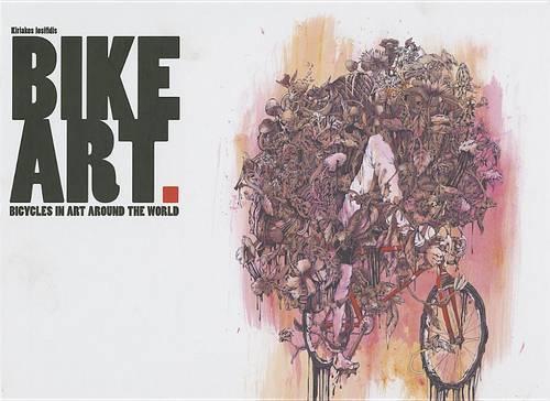 Bike Art: Bicycles In Art Around The World (Hardback)