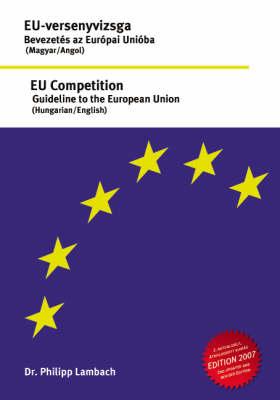 EU- Versenyvizsga - Bevezetes Az Europai Unioba, EU Competition - Guideline to the European Union (Paperback)
