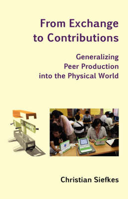 From Exchange to Contributions: Generalizing Peer Production Into the Physical World (Paperback)
