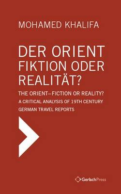 Der Orient - Fiktion Oder Realitat? The Orient - Fiction or Reality? A Critical Analysis of 19th Century German Travel Reports (Hardback)