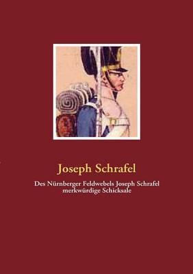 Des N Rnberger Feldwebels Joseph Schrafel Merkw Rdige Schicksale (Paperback)