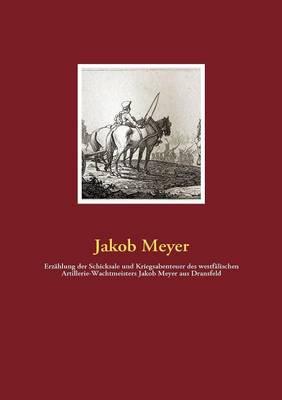 Erz Hlung Der Schicksale Und Kriegsabenteuer Des Westf Lischen Artillerie-Wachtmeisters Jakob Meyer Aus Dransfeld (Paperback)