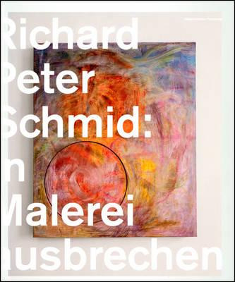 Bursting Out in Painting: Richard Peter Schmid (Hardback)