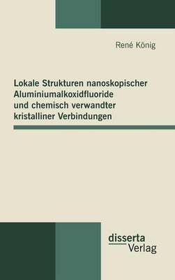 Lokale Strukturen nanoskopischer Aluminiumalkoxidfluoride und chemisch verwandter kristalliner Verbindungen (Hardback)