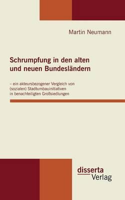 Schrumpfung in Den Alten Und Neuen Bundeslandern - Ein Akteursbezogener Vergleich Von (Sozialen) Stadtumbauinitiativen in Benachteiligten Grosssiedlungen (Hardback)