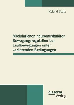 Modulationen Neuromuskularer Bewegungsregulation Bei Laufbewegungen Unter Variierenden Bedingungen (Paperback)