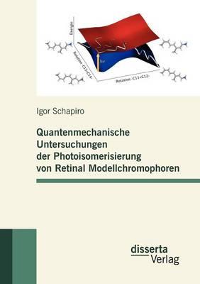 Quantenmechanische Untersuchungen Der Photoisomerisierung Von Retinal Modellchromophoren (Paperback)