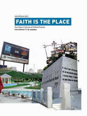 Faith is the Place: The Urban Cultures of Global Prayers - MetroZones 11 (Paperback)