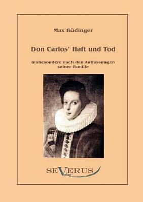 Don Carlos Haft Und Tod Insbesondere Nach Den Auffassungen Seiner Familie (Paperback)