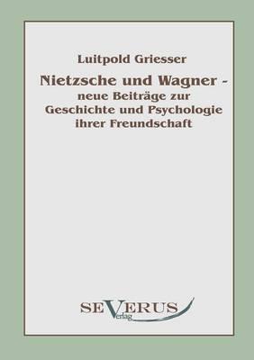 Nietzsche Und Wagner - Neue Beitr GE Zur Geschichte Und Psychologie Ihrer Freundschaft (Paperback)