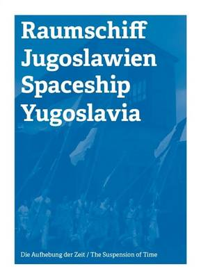Spaceship Yugoslawia / Raumschiff Jugoslawien: The Suspension of Time / Die Aufhebung Der Zeit (Paperback)