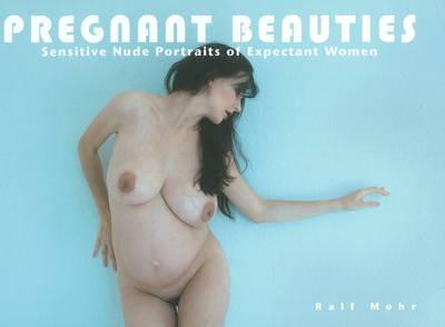 Pregnant Beauties: Sensitive Nude Portraits of Expectant Women (Hardback)