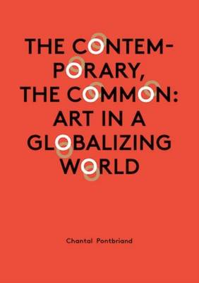 Chantal Pontbriand - the Contemporary, the Common: Art in a Globalizing World (Paperback)