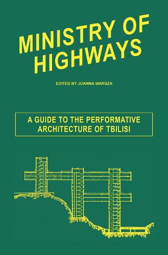 Ministry of Highways - a Guide to the Performative Architecture of Tbilisi: Venice Biennale 2013 (Paperback)